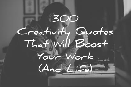 300 creativity quotes that will boost your work and life wisdom quotes