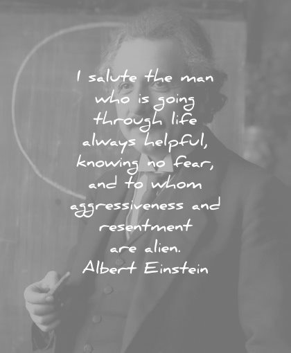 albert einstein quotes salute the man who going through life always helpful knowing fear whom aggressiveness resentment alien wisdom