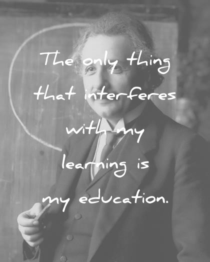 albert einstein quotes the only thing that interfere with my learning is my education wisdom quotes