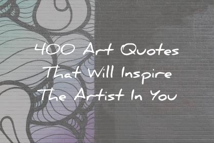 Sayings Art Quotes That Will Inspire The Artist In You Wisdom Quotes Quotes Ideas 400 Art Quotes That Will Inspire The Artist In You