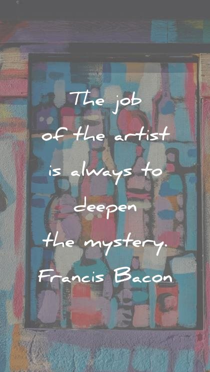 art quotes the job of the artist is always to deepen the mystery francis bacon wisdom quotes