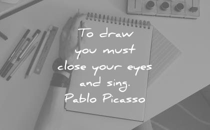 art quotes draw you must close your eyes sing pablo picasso wisdom