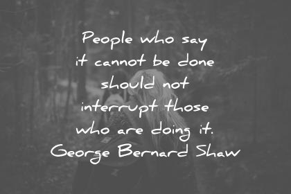 attitude quotes people who say it cannot be done should not interrupt those who are doing it george bernard shaw wisdom quotes