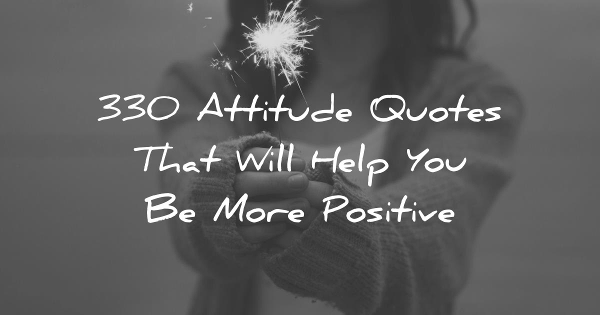 330 Attitude Quotes That Will Help You Be More Positive