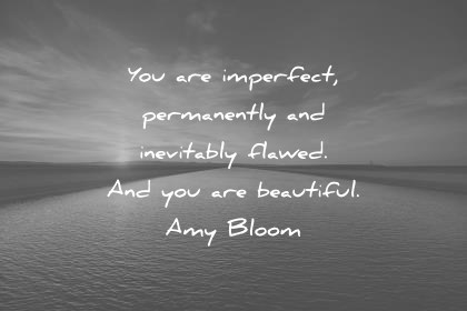 beautiful quotes you are imperfect permanently and inevitably flawed and you are beautiful amy bloom wisdom