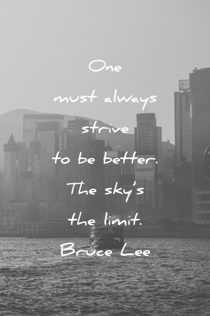 bruce lee quotes one must always strive to be better the skys the limit wisdom quotes