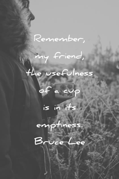 bruce lee quotes remember my friend the usefulness of a cup is in its emptiness wisdom quotes