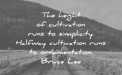 bruce lee quotes the height of cultivation runs simplicity halfway cultivation runs ornementation wisdom