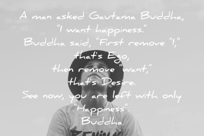 buddha quotes man asked gautama buddha i want happiness first remove i thats ego then remove want thats desire see now you are left with only happiness wisdom quotes