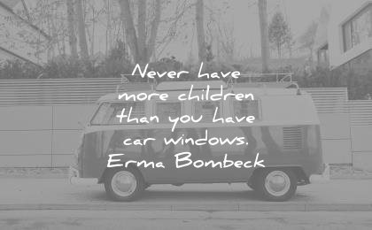 children quotes never have more than you car windows erma bombeck wisdom