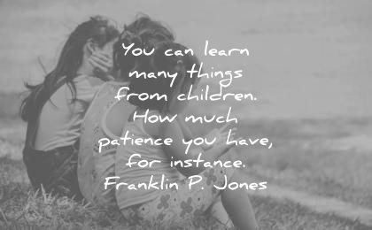 children quotes you can learn many things from how much patience have instance franklin p jones wisdom