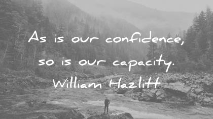 confidence quotes as is our confidence so is our capacity william hazlitt wisdom