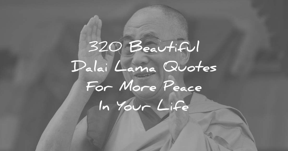 320 Beautiful Dalai Lama Quotes For More Peace In Your Life