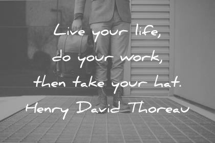 death quotes live your life do your work then take your hat henry david thoreau wisdom quotes