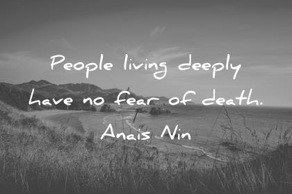 death quotes people living deeply have no fear of death anais nin wisdom quotes