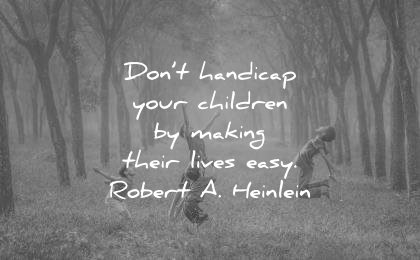 deep quotes dont handicap your children making their lives easy robert a heinlein