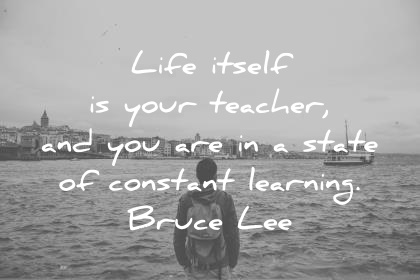 education quotes life itself is your teacher and you are in a state of constant learning bruce lee wisdom quotes