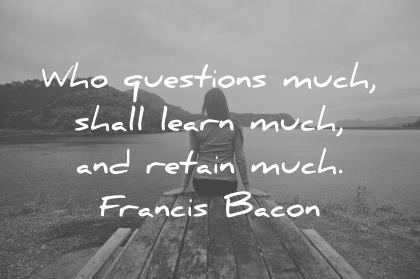 education quotes who questions much shall learn much and retain much francis bacon wisdom quotes