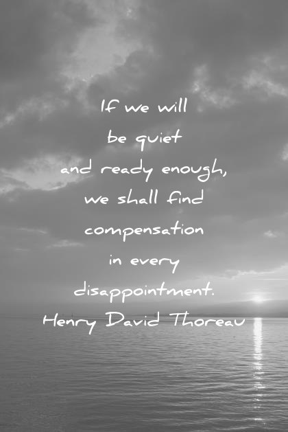 failure quotes if we will be quiet and ready enough we shall find compensation in every disappointment henry david thoreau wisdom