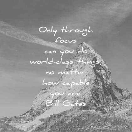 focus quotes only through can you world class things matter how capable are bill gates wisdom