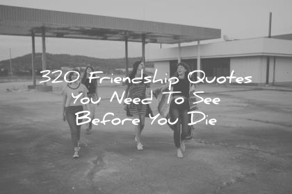 friendship quotes you need to see before you die wisdom quotes