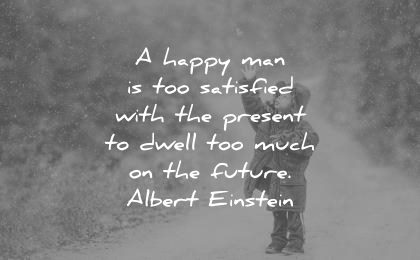future quotes happy man too satisfied with the present dwell much albert einstein wisdom