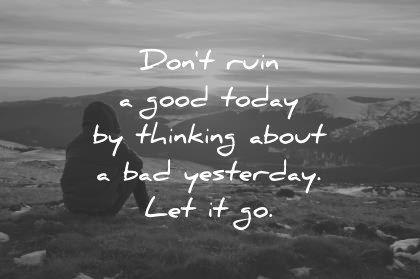 good morning quotes dont ruin a good today by thinking about a bad yesterday let it go wisdom quotes
