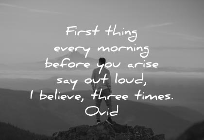 good morning quotes first thing in the morning before you arise say out loud i believe three times ovid wisdom quotes