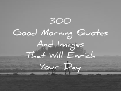 300 Good Morning Quotes And Images That Will Enrich Your