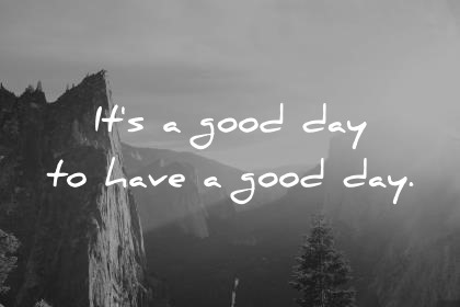 good morning quotes its a good day to have a good day wisdom quotes