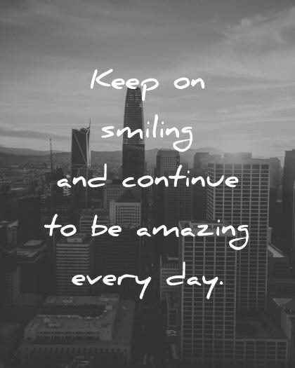 good morning quotes keep on smiling and continue to be amazing every day wisdom quotes