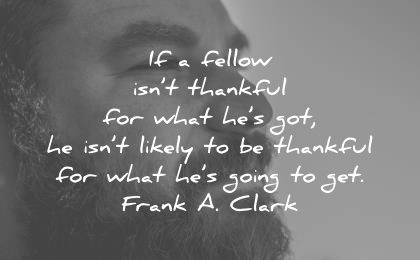 gratitude quotes fellow isnt thankful for what got likely what going get frank a clark wisdom