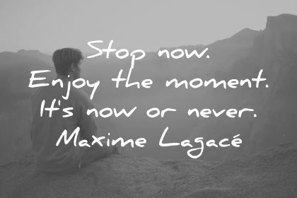 Gratitude Quotes Stop Now Enjoy The Moment Its Now Or Never Maxime Lagace  Wisdom Quotes
