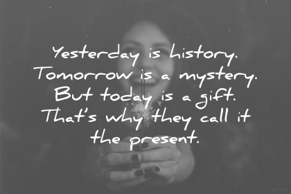 gratitude quotes yesterday is history tomorrow is a mistery but today is a gift thats why