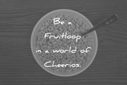 Happiness Quotes Be A Fruitloop In A World Of Cheerios Wisdom Quotes