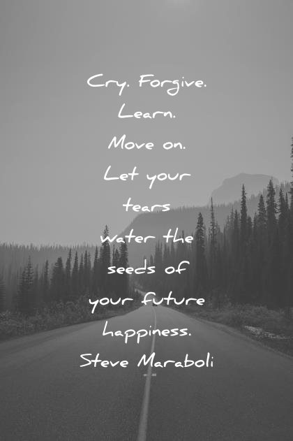 Image of: Happiness Quotes Cry Forgive Learn Move Your Tears Water Seed Your Future Steve Maraboli Wisdom Wisdom Quotes 350 Happiness Quotes That Will Make You Smile instantly