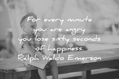 Happiness Quotes For Every Minute You Are Angry You Lose Sixty Seconds Of  Happiness Ralph Waldo