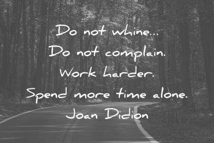 hard work quotes do not whine do not complain work harder spend more time alone joan didion wisdom quotes