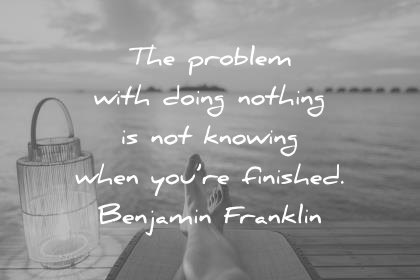 hard work quotes the problem with doing nothing is not knowing when you re finished benjamin franklin wisdom quotes