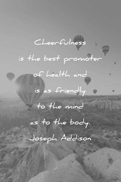health quotes cheerfulness is the best promoter of health and is as friendly to the mind as to the body joseph addison wisdom quotes
