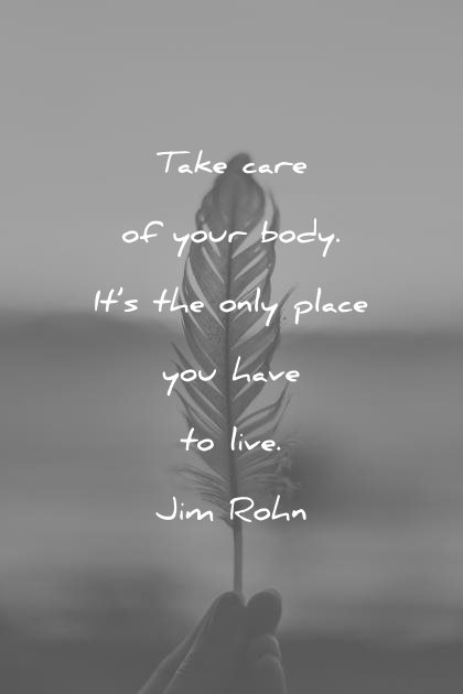 health quotes take care of your body its the only place you have to live jim rohn wisdom quotes