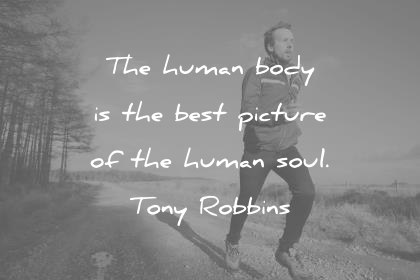 health quotes the human body is the best picture of the human soul tony robbins wisdom quotes