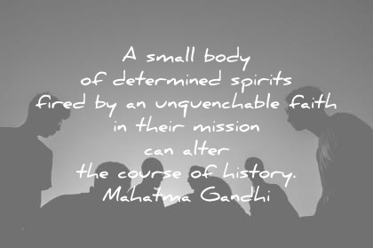 history quotes a small body of determined spirits fired by an unquenchable faith in their mission can alter the course of history mahatma gandhi wisdom quotes