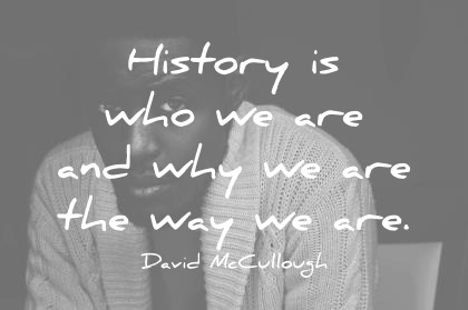 history quotes history is who we are and why we are the way we are wisdom quotes