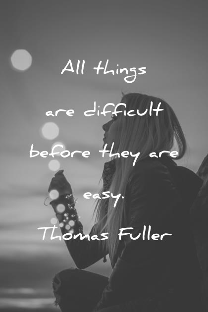 Love Hope Quotes All Things Are Difficult Before They Are Easy Thomas Fuller Wisdom Quotes Wisdom Quotes 290 Hope Quotes That Will Empower You