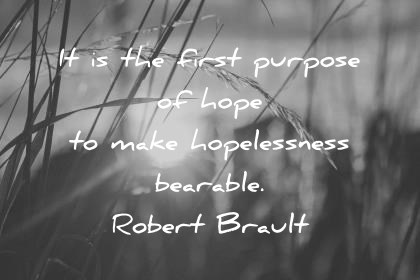 hope quotes it is the first purpose of hope to make hopelessness bearable robert brault wisdom quotes