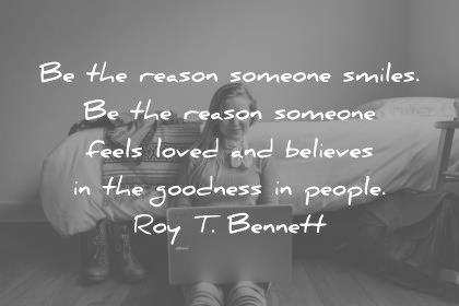 humanity quotes be the reason someone smiles be the reason someone feels loved believes in the goodness in people roy t bennett wisdom quotes