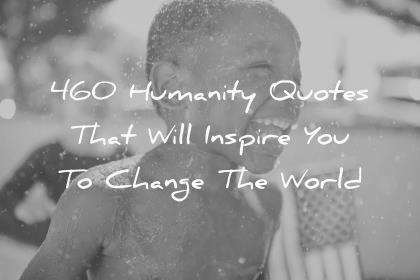 460 Humanity Quotes That Will Inspire You To Change The World