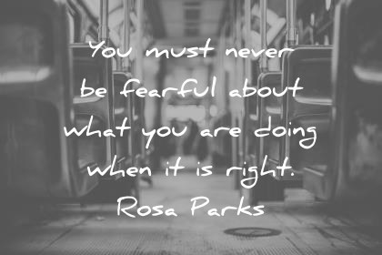 humanity quotes you must never be fearful about what you are doing when it is right rosa parks wisdom quotes