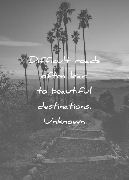 inspirational quotes difficult roads lead beautiful destinations unknown wisdom